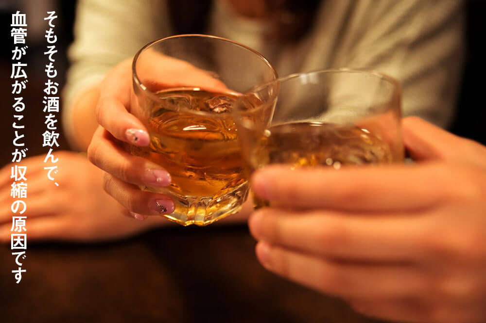 そもそもお酒を飲んで、血管が広がることが収縮の原因です