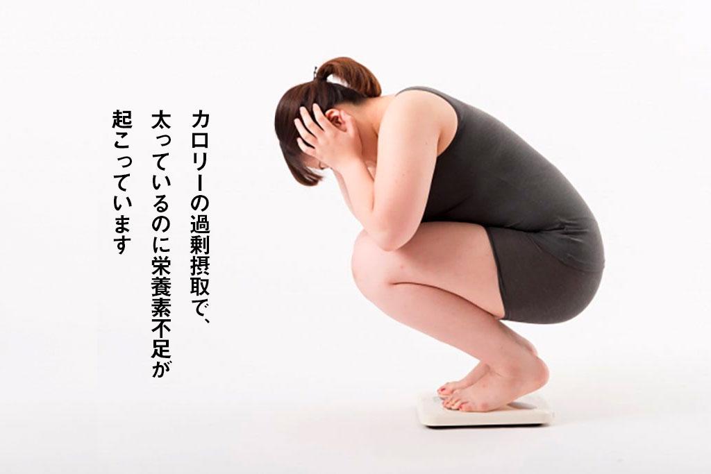 カロリーの過剰摂取で、太っているのに栄養素不足が起こっています