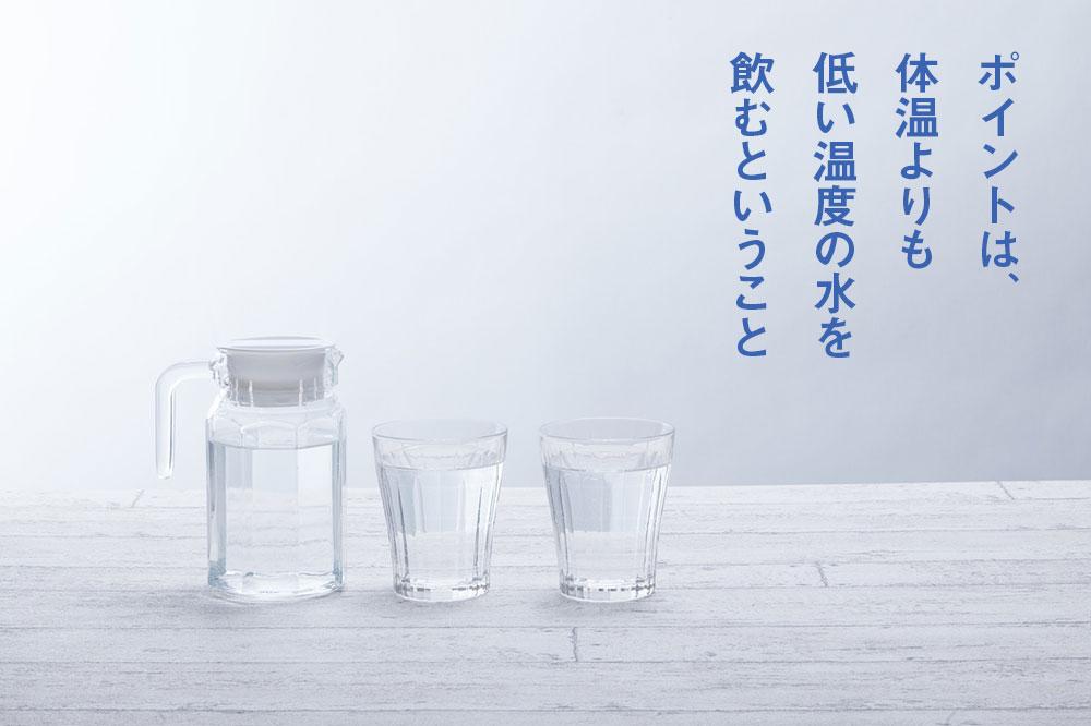 ポイントは、体温よりも低い温度の水を飲むということ