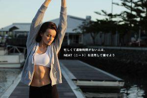 忙しくて運動時間がない人は、NEAT(ニート)を活用して痩せよう